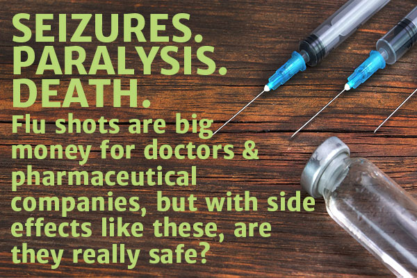 Seizures. Paralysis. Death. Flu shots are big money for doctors & pharmaceutical companies, but with side effects like these, are they really safe?