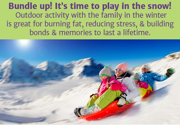 Bundle up! It's time to play in the snow! Outdoor activity with the family in the winter is great for burning fat, reducing stress, & building bonds & memories to last a lifetime.