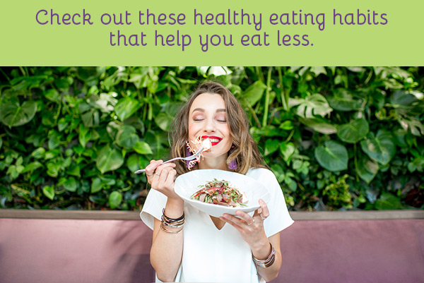 Check out these healthy eating habits that help you eat less.